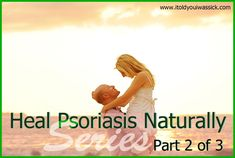 Heal Psoriasis Naturally – Part 2 – Heal From the Inside Out