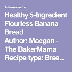 Healthy 5-Ingredient Flourless Banana Bread Author: Maegan - The BakerMama Recipe type: Breakfast Prep time:  5 mins Cook time:  20 mins Total time:  25 mins Serves: 10   Just 5 ingredients to make this healthy loaf of banana bread that's moist, oaty and naturally sweetened with maple syrup. Ingredients 3 medium ripe bananas 2 cups old-fashioned rolled oats 2 large eggs ¼ cup pure maple syrup 1 teaspoon baking soda Instructions Preheat oven to 350°F. Lightly grease 9x5-inch loaf pan with…