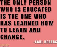 """The only person who is educated is the one who has learned how to learn and change."" -Carl Rogers  More education-related quotes here."