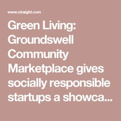 Green Living: Groundswell Community Marketplace gives socially responsible startups a showcase | Georgia Straight Vancouver's News & Entertainment Weekly