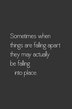 "Positive relationship quote, ""Sometimes when things are falling apart they may actually be falling into place""."