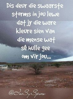 Dis deur die swaarste storms in jou lewe, wat jy die ware kleure sien van dié wat sê hulle gee om vir jou. Christian Messages, Christian Quotes, Inspirational Thoughts, Positive Thoughts, Bible Verses Quotes, Life Quotes, Beautiful Verses, Afrikaanse Quotes, Special Words