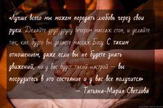 «Лучше всего мы можем передать любовь через свои руки. Делайте друг другу вечером массаж стоп, и делайте так, как будто вы делаете массаж Богу. С таким отношением, даже если вы не будете знать движений, но у вас будет такой настрой — вы погрузитесь в это состояние и у вас все получится»   — Татьяна-Мария Светлова  Смотрите интервью с Татьяной: http://www.funbayu.com/articles/kak-iscelit-otnosheniya-seks-kouch-tatyana-mariya-svetlova-v-gostyax-u-proekta-istorii-kotorye-vliyayut/