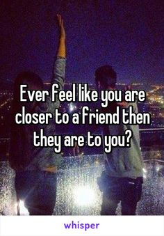 Ever feel like you are closer to a friend then they are to you?
