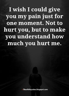 I wish I could give you my pain just for one moment. Not to hurt you, but to make you understand how much you hurt me. Samjhi A. Mood Quotes, True Quotes, Positive Quotes, I Wish Quotes, Meaningful Quotes, Inspirational Quotes, Broken Heart Quotes, My Heart Hurts Quotes, Hurting Heart Quotes