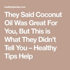 They Said Coconut Oil Was Great For You, But This is What They Didn't Tell You – Healthy Tips Help
