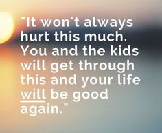 """It won't always hurt this much. You and the kids will get through this and your life will be good again"".  #FamilyLawRights #divorce"