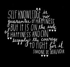 """""""Conocernos a nosotros mismos no es garantia de la felicidad, pero esta de su lado y puede proporcionarnos el corage para luchar por ella."""" Simone de Beauvoir"""