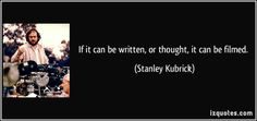 If it can be written, or thought, it can be filmed.  Stanley Kubrick a genius <3