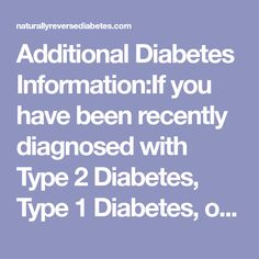 AdditionalDiabetes Information:If you have been recently diagnosed with Type 2 Diabetes, Type 1 Diabetes, or gestational diabetes you are still trying to make