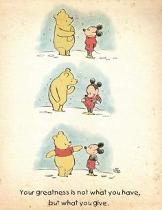 Your greatness is not what you have but what you give. Disney Winnie the Pooh and Mickey Mouse Disney Love, Disney Art, Disney Pixar, Disney Characters, Disney Mickey, Baby Mickey, Disney Ideas, Winnie The Pooh Quotes, Disney Winnie The Pooh