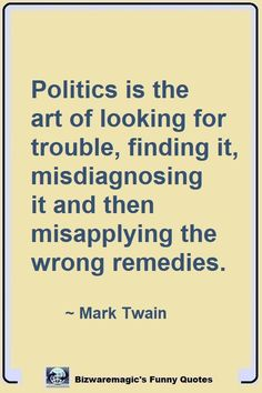 Politics is the art of looking for trouble, finding it, misdiagnosing it and then misapplying the wrong remedies. ~ Mark Twain. Click The Pin For More Funny Quotes. Share the Cheer - Please Re-Pin. #funny #funnyquotes #quotes #quotestoliveby #dailyquote #wittyquotes #oneliner #joke #marktwain