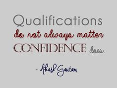 Qualifications do not always matter. Confidence does! ~ Akash Gautam