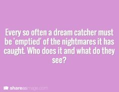 That's me. Im the nightmare emptier. The horrible things I've seen...who could be have such horrible dreams?? The reason I am the one whose job this is, is because I cannot dream. I cannot dream nice dreams or terrible ones.