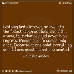 Nothing lasts forever, so live it to the fullest, laugh out loud, avoid the drama, take chances and never have regrets. Remember life only once. Because at one point everything you did was exactly what you wanted. Classic Quotes, Nothing Lasts Forever, Good Advice, Regrets, Laugh Out Loud, Forget, Messages, Numbers, Drama