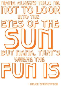 Mama always told me not to look into the eyes of the sun, but mama, that's where the fun is. --Bruce Springfield