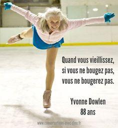 """""""Quand vous vieillissez si vous ne bougez pas vous ne bougerez pas.""""  -Yvonne Dowlen 88 ans  http://www.conversations-avec-dieu.fr/fbnm/"""