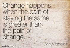 change happens when the pain of staying the same is greater than the pain of change- Tony Robbins - Google Search