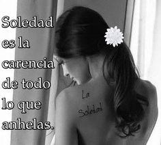 Soledad es la carencia de todo lo que anhelas.