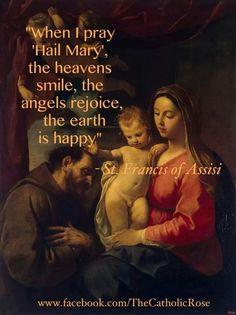 """When I pray """"Hail Mary"""", the heavens smile, the angels rejoice, the earth is happy. - St. Francis of Assisi"""