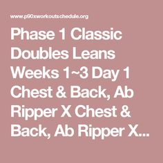 Phase 1	Classic	Doubles	Leans Weeks 1~3 Day 1	Chest & Back, Ab Ripper X 	Chest & Back, Ab Ripper X 	Core Synergistics Day 2	Plyometrics 	Plyometrics 	Cardio X Day 3	Shoulders & Arms, Ab Ripper X 	Shoulders & Arms, Ab Ripper X 	Shoulders & Arms, Ab Ripper X Day 4	Yoga X	Yoga X	Yoga X Day 5	Legs & Back, Ab Ripper X 	Legs & Back, Ab Ripper X 	Legs & Back, Ab Ripper X Day 6	Kenpo X 	Kenpo X 	Kenpo X Day 7	Rest or X Stretch 	Rest or X Stretch 	Rest or X Stretch Week 4 Day 1	Yoga X 	Yoga X 	Yoga…