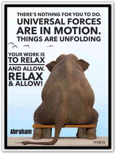 There's nothing for you to do. Universal forces are in motion. Things are unfolding. Your work is to relax and allow. To RELAX and allow. RELAX & ALLOW. (For more text click twice then.. See more) Abraham-Hicks Quotes (AHQ2432) #relax #allow