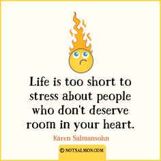 Life is too short to stress about people who don't deserve room in your heart.