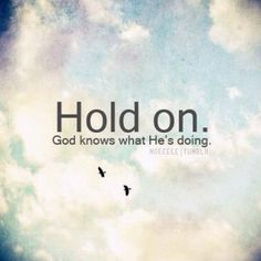 Hold ON!  God knows what hes doing!