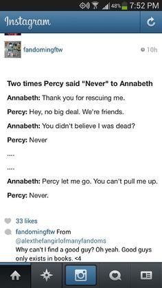 "Two times Percy said ""Never"" to Annabeth. ""Never"" proved Percy's love to Annabeth. He never would've accepted her death and he didn't dare to believe it. He said, that he would never let her go. Percy fell with her into Tartarus. ""Never"" is our ""Always"". <3"