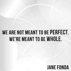I've used this quote as my latest mantra- repeating it to remind myself of what it means to be whole and how continually striving for wholeness is the one true goal.   #JaneFonda #quote #wisewords #wordstoliveby #wellness #holisticwellness #perfection #progressnotperfection #wholeness #inspiration #shero #womenwhoinspire #selfcare #wisdom #YoffieLife #liveayoffielife