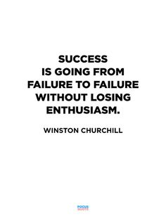 Success is going from failure to failure without losing enthusiasm. ~Winston Churchill