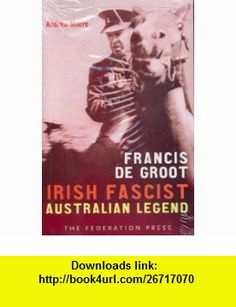 Francis de Groot Irish fascist, Australian legend (9781862875739) Andrew Moore , ISBN-10: 1862875731  , ISBN-13: 978-1862875739 ,  , tutorials , pdf , ebook , torrent , downloads , rapidshare , filesonic , hotfile , megaupload , fileserve