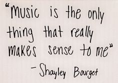 music is the only thing that really makes sense to me.