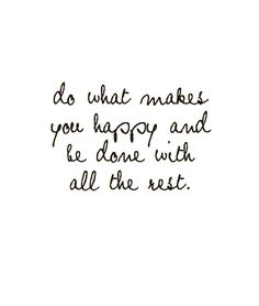 do what makes you happy and be done with all the rest.