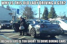 """'why is this old lady driving a GTR? Because life is to short to drive boring cars."""" - gearhead meme, Nissan GTR"""