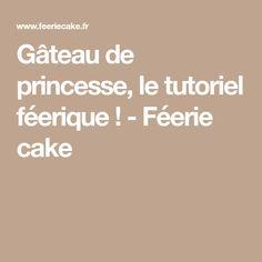 Gâteau de princesse, le tutoriel féerique ! - Féerie cake