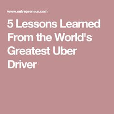 5 Lessons Learned From the World's Greatest Uber Driver