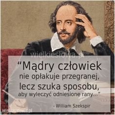 Mądry człowiek nie opłakuje przegranej… William Szekspir, Welcome To Reality, Motto, Happy Moments, William Shakespeare, Self Improvement, Cool Words, Resume, My Life