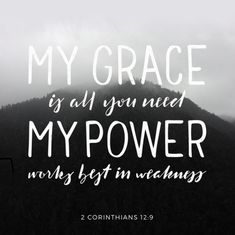 2 Corinthians And he hath said unto me, My grace is sufficient for thee: for my power is made perfect in weakness. Most gladly therefore will I rather glory in my weaknesses, that the power of Christ may rest upon Good Quotes, Inspirational Quotes, Motivational Verses, Daily Quotes, Bible Verses Quotes, Bible Scriptures, Biblical Quotes, Youth Verses, Scripture Pictures