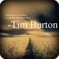 One person's craziness is another person's reality - Tim Burton
