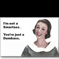 But I am a smart ass. Chances are you're a dumbass too though