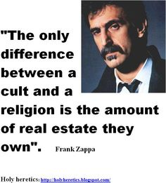 The only difference between a cult and a religion is the amount of real estate they own - Frank Zappa RIP to an original thinker