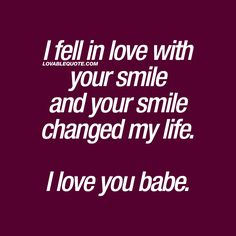 I fell in love with your smile and your smile changed my life. I love you.
