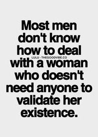most men don't know how to deal with a woman who doesn't need anyone to validate her existence