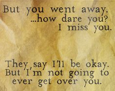 But you went away… how dare you? I miss you. They say I'll be okay but I'm not going to ever get over you. - Over You - Miranda Lambert