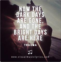 #TRAUMA – NOW THE DARK DAYS ARE GONE, AND THE #BRIGHT DAYS ARE HERE – #VISUAL #MUSIC #LYRICS #VISUALMUSICLYRICS #LOVETHISLYRICS #SPREADHOPE