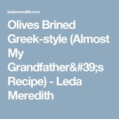 Olives Brined Greek-style (Almost My Grandfather's Recipe) - Leda Meredith