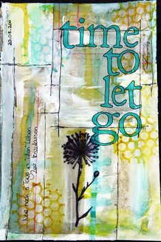 Time to let go… via Art Journaling....  not sure who the artist is... please let me know if you do so I can give proper credit