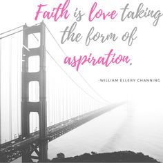 Faith is love taking the form of aspiration. Inspiring quotes. Quotes about faith. love quotes. faith quotes. William Channing Quotes.