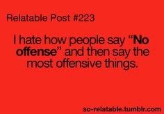 """I hate how people say """"no offense"""" and then say the most offensive things."""